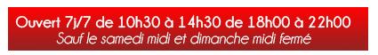Ouvert 7j/7 de 10 h 30 à 14 h 30 de 18 h 00 à 22 h 00